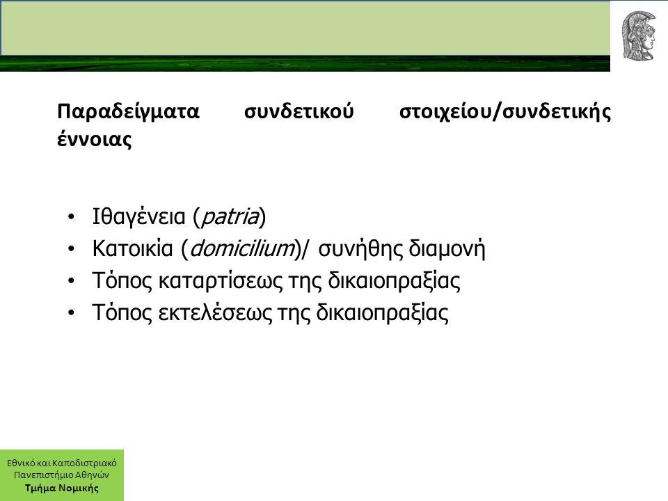 Εθνικό και Καποδιστριακό Πανεπιστήμιο Αθηνών Τμήμα Νομικής Παραδείγματα συνδετικού στοιχείου/συνδετικής έννοιας Ιθαγένεια (patria) Κατοικία (domicilium)/ συνήθης διαμονή Τόπος καταρτίσεως της δικαιοπραξίας Τόπος εκτελέσεως της δικαιοπραξίας