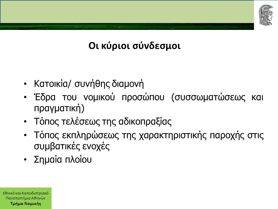 Εθνικό και Καποδιστριακό Πανεπιστήμιο Αθηνών Τμήμα Νομικής Οι κύριοι σύνδεσμοι Κατοικία/ συνήθης διαμονή Έδρα του νομικού προσώπου (συσσωματώσεως και πραγματική) Τόπος τελέσεως της αδικοπραξίας Τόπος εκπληρώσεως της χαρακτηριστικής παροχής στις συμβατικές ενοχές Σημαία πλοίου