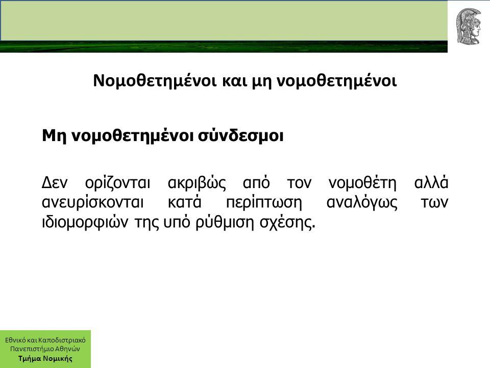 Εθνικό και Καποδιστριακό Πανεπιστήμιο Αθηνών Τμήμα Νομικής Νομοθετημένοι και μη νομοθετημένοι Μη νομοθετημένοι σύνδεσμοι Δεν ορίζονται ακριβώς από τον νομοθέτη αλλά ανευρίσκονται κατά περίπτωση αναλόγως των ιδιομορφιών της υπό ρύθμιση σχέσης.