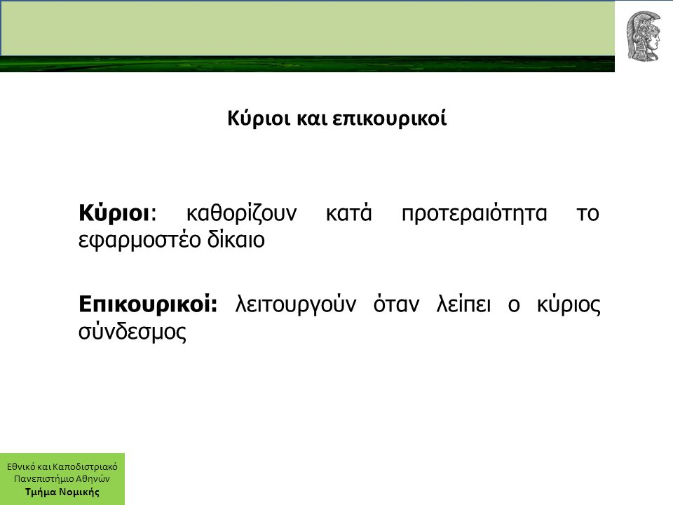 Εθνικό και Καποδιστριακό Πανεπιστήμιο Αθηνών Τμήμα Νομικής Κύριοι και επικουρικοί Κύριοι: καθορίζουν κατά προτεραιότητα το εφαρμοστέο δίκαιο Επικουρικοί: λειτουργούν όταν λείπει ο κύριος σύνδεσμος