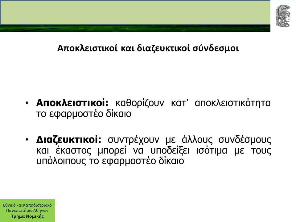 Εθνικό και Καποδιστριακό Πανεπιστήμιο Αθηνών Τμήμα Νομικής Αποκλειστικοί και διαζευκτικοί σύνδεσμοι Αποκλειστικοί: καθορίζουν κατ' αποκλειστικότητα το εφαρμοστέο δίκαιο Διαζευκτικοί: συντρέχουν με άλλους συνδέσμους και έκαστος μπορεί να υποδείξει ισότιμα με τους υπόλοιπους το εφαρμοστέο δίκαιο