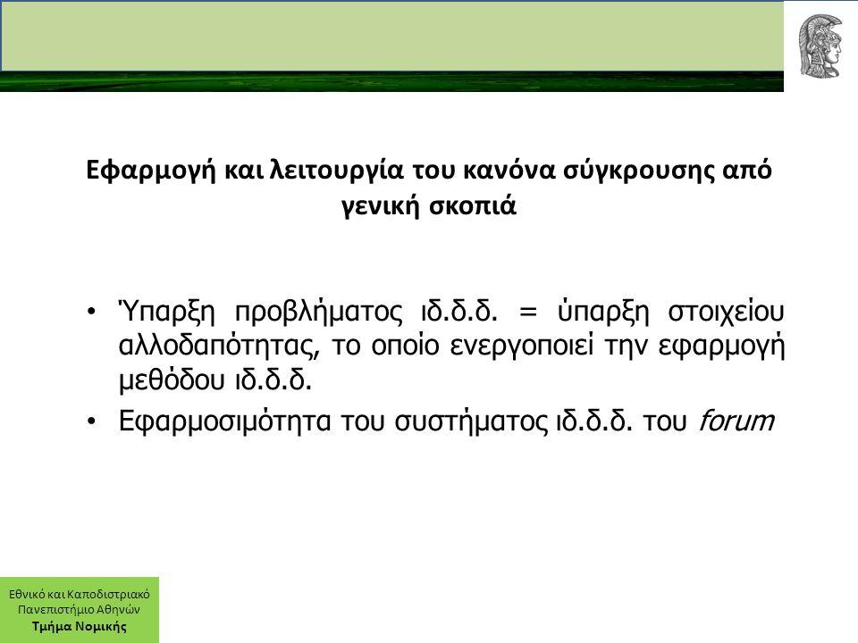 Εθνικό και Καποδιστριακό Πανεπιστήμιο Αθηνών Τμήμα Νομικής Εφαρμογή κανόνα συγκρούσεως Σύνθετη μέθοδος, η οποία στηρίζεται στην υπαγωγή του ζητήματος στη συγκεκριμένη (γενική) κατηγορία σχέσεων του κανόνα συγκρούσεως δια του νομικού χαρακτηρισμού και στον προσδιορισμό του εφαρμοστέου δικαίου δια του συνδετικού στοιχείου.