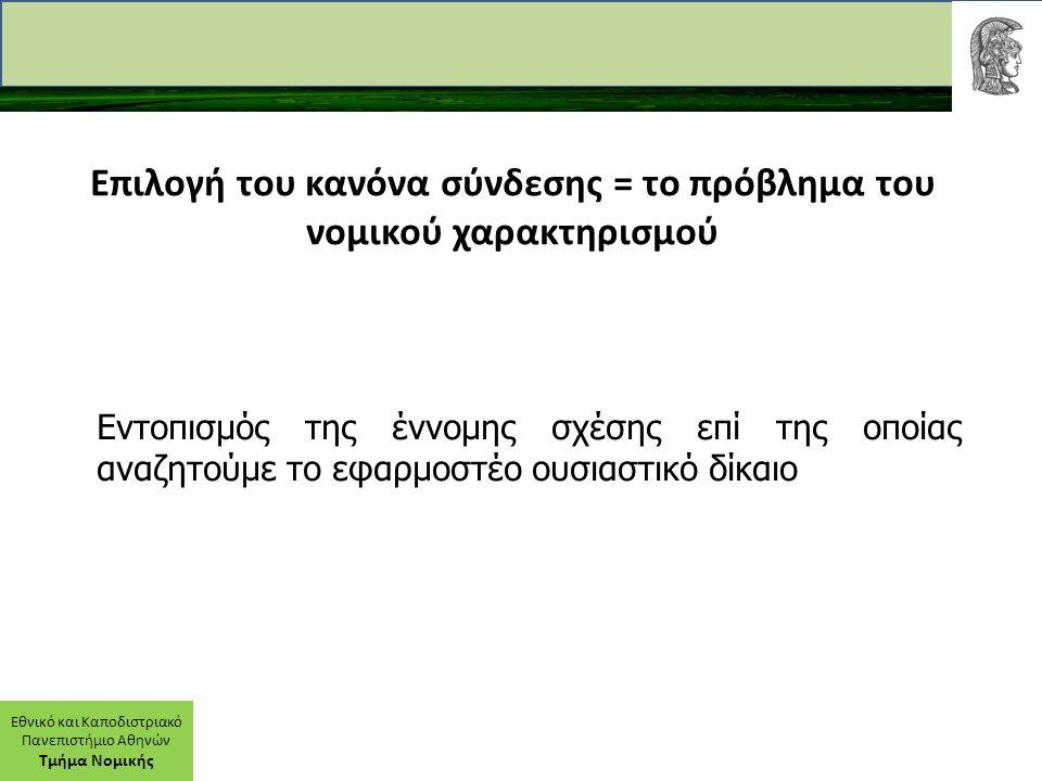 Εθνικό και Καποδιστριακό Πανεπιστήμιο Αθηνών Τμήμα Νομικής Επιλογή του κανόνα σύνδεσης = το πρόβλημα του νομικού χαρακτηρισμού Εντοπισμός της έννομης σχέσης επί της οποίας αναζητούμε το εφαρμοστέο ουσιαστικό δίκαιο