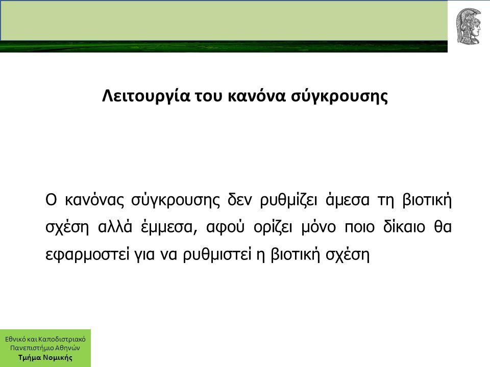 Εθνικό και Καποδιστριακό Πανεπιστήμιο Αθηνών Τμήμα Νομικής Λειτουργία του κανόνα σύγκρουσης Ο κανόνας σύγκρουσης δεν ρυθμίζει άμεσα τη βιοτική σχέση αλλά έμμεσα, αφού ορίζει μόνο ποιο δίκαιο θα εφαρμοστεί για να ρυθμιστεί η βιοτική σχέση