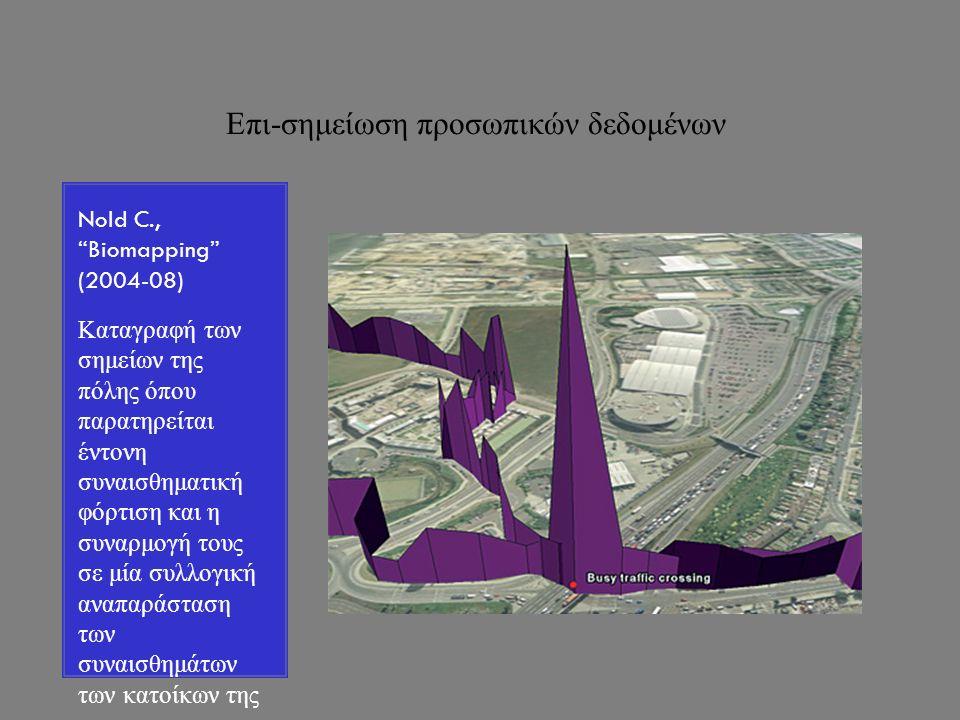 Επι-σημείωση προσωπικών δεδομένων Nold C., Biomapping (2004-08) Καταγραφή των σημείων της πόλης όπου παρατηρείται έντονη συναισθηματική φόρτιση και η συναρμογή τους σε μία συλλογική αναπαράσταση των συναισθημάτων των κατοίκων της