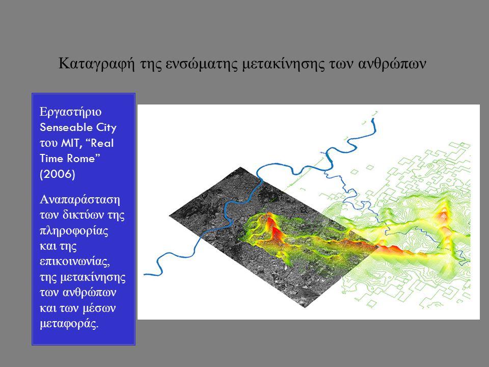 Καταγραφή της ενσώματης μετακίνησης των ανθρώπων Εργαστήριο Senseable City του MIT, Real Time Rome (2006) Αναπαράσταση των δικτύων της πληροφορίας και της επικοινωνίας, της μετακίνησης των ανθρώπων και των μέσων μεταφοράς.