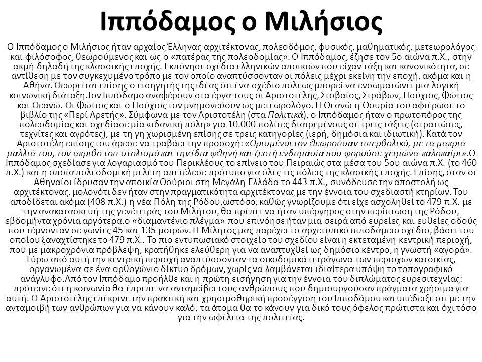 Ιππόδαμος ο Μιλήσιος Ο Ιππόδαμος ο Μιλήσιος ήταν αρχαίος Έλληνας αρχιτέκτονας, πολεοδόμος, φυσικός, μαθηματικός, μετεωρολόγος και φιλόσοφος, θεωρούμενος και ως ο «πατέρας της πολεοδομίας».