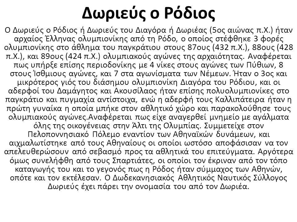 Δωριεύς ο Ρόδιος Ο Δωριεύς ο Ρόδιος ή Δωριεύς του Διαγόρα ή Δωριέας (5ος αιώνας π.Χ.) ήταν αρχαίος Έλληνας ολυμπιονίκης από τη Ρόδο, ο οποίος στέφθηκε 3 φορές ολυμπιονίκης στο άθλημα του παγκράτιου στους 87ους (432 π.Χ.), 88ους (428 π.Χ.), και 89ους (424 π.Χ.) ολυμπιακούς αγώνες της αρχαιότητας.