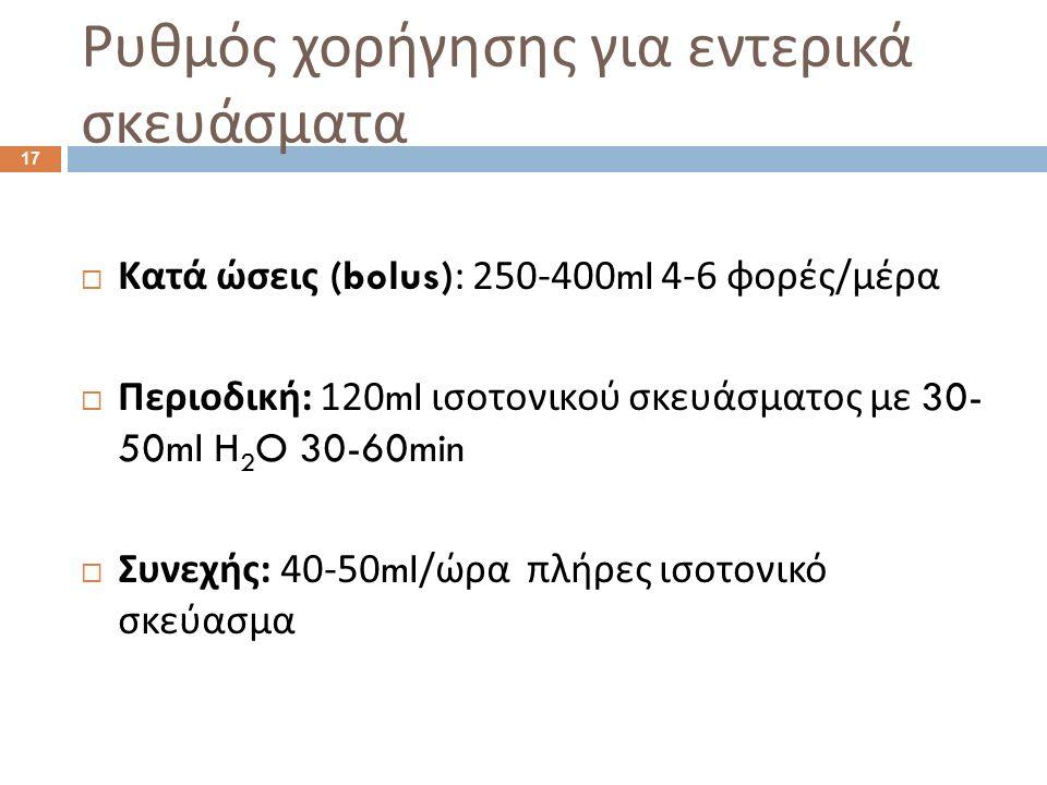 Ρυθμός χορήγησης για εντερικά σκευάσματα  Κατά ώσεις (bolus): 250-400ml 4-6 φορές / μέρα  Περιοδική : 120ml ισοτονικού σκευάσματος με 30- 50ml H 2 O 30-60min  Συνεχής : 40-50ml/ ώρα πλήρες ισοτονικό σκεύασμα 17