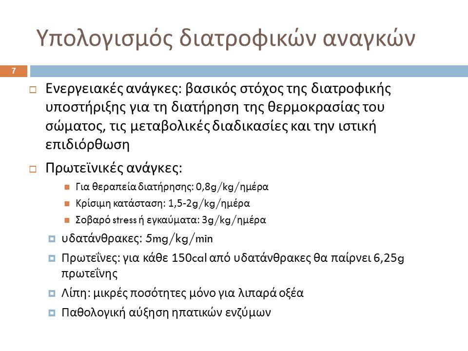 Υπολογισμός διατροφικών αναγκών 7  Ενεργειακές ανάγκες : βασικός στόχος της διατροφικής υποστήριξης για τη διατήρηση της θερμοκρασίας του σώματος, τις μεταβολικές διαδικασίες και την ιστική επιδιόρθωση  Πρωτεϊνικές ανάγκες : Για θεραπεία διατήρησης : 0,8g/kg/ ημέρα Κρίσιμη κατάσταση : 1,5-2g/kg/ ημέρα Σοβαρό stress ή εγκαύματα : 3g/kg/ ημέρα  υδατάνθρακες : 5mg/kg/min  Πρωτεΐνες : για κάθε 150cal από υδατάνθρακες θα παίρνει 6,25g πρωτεΐνης  Λίπη : μικρές ποσότητες μόνο για λιπαρά οξέα  Παθολογική αύξηση ηπατικών ενζύμων
