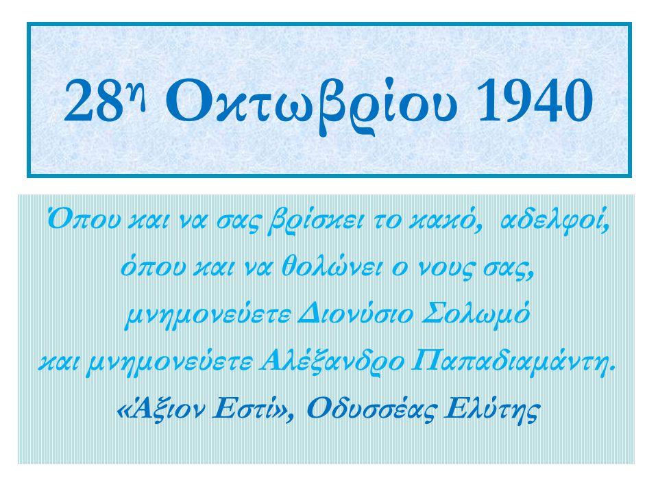 28 η Οκτωβρίου 1940 Όπου και να σας βρίσκει το κακό, αδελφοί, όπου και να θολώνει ο νους σας, μνημονεύετε Διονύσιο Σολωμό και μνημονεύετε Αλέξανδρο Παπαδιαμάντη.
