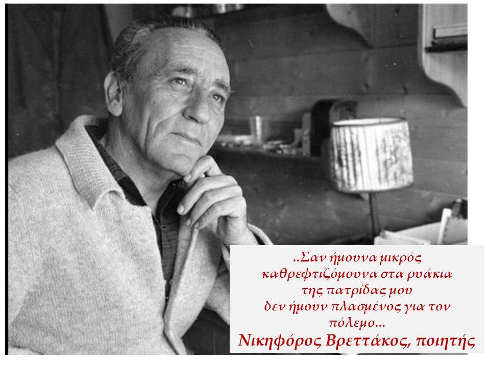..Σαν ήμουνα μικρός καθρεφτιζόμουνα στα ρυάκια της πατρίδας μου δεν ήμουν πλασμένος για τον πόλεμο... Νικηφόρος Βρεττάκος, ποιητής