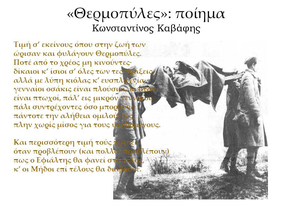 «Θερμοπύλες»: ποίημα Κωνσταντίνος Καβάφης Τιμή σ' εκείνους όπου στην ζωή των ώρισαν και φυλάγουν Θερμοπύλες. Ποτέ από το χρέος μη κινούντες· δίκαιοι κ