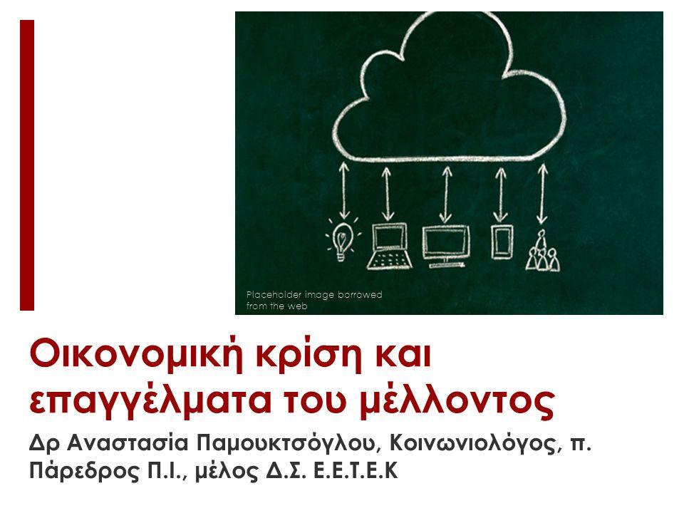 Οικονομική κρίση και επαγγέλματα του μέλλοντος Placeholder image borrowed from the web Δρ Αναστασία Παμουκτσόγλου, Κοινωνιολόγος, π.