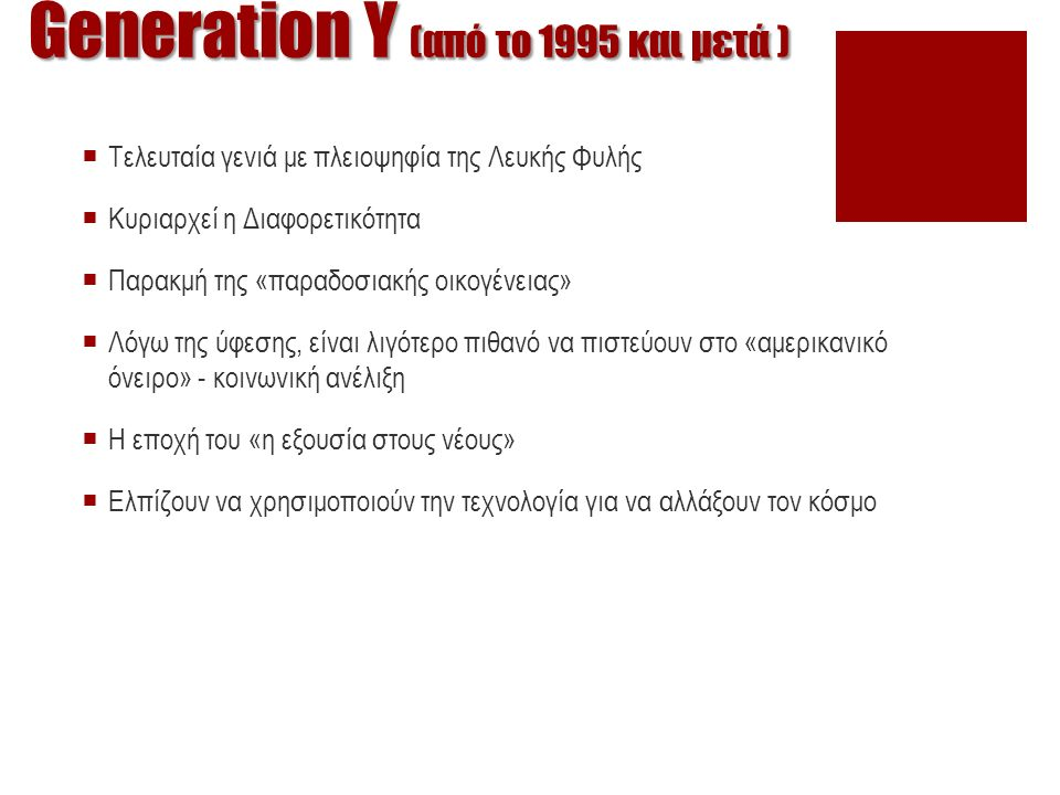 Generation Υ (από το 1995 και μετά )  Τελευταία γενιά με πλειοψηφία της Λευκής Φυλής  Κυριαρχεί η Διαφορετικότητα  Παρακμή της «παραδοσιακής οικογέ
