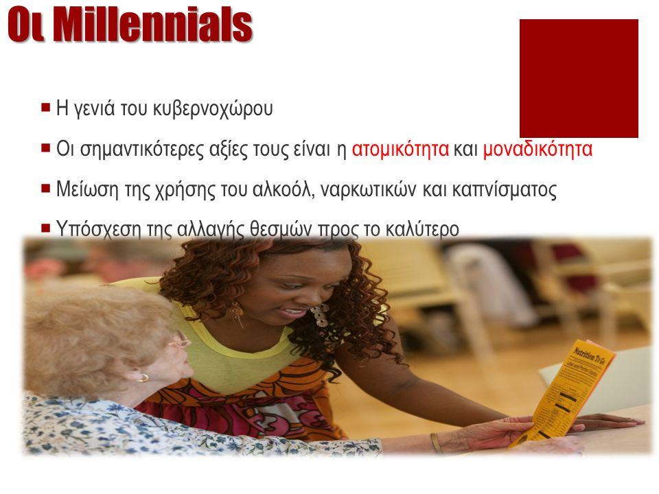 Οι Millennials  Η γενιά του κυβερνοχώρου  Οι σημαντικότερες αξίες τους είναι η ατομικότητα και μοναδικότητα  Μείωση της χρήσης του αλκοόλ, ναρκωτικών και καπνίσματος  Υπόσχεση της αλλαγής θεσμών προς το καλύτερο