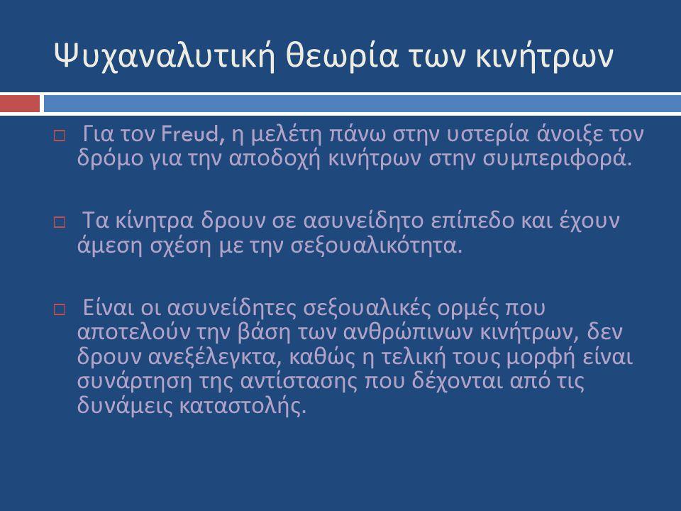 Ψυχαναλυτική θεωρία των κινήτρων  Για τον Freud, η μελέτη πάνω στην υστερία άνοιξε τον δρόμο για την αποδοχή κινήτρων στην συμπεριφορά.