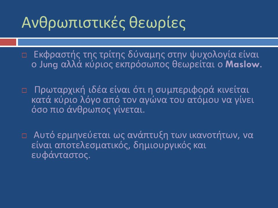 Ανθρωπιστικές θεωρίες  Εκφραστής της τρίτης δύναμης στην ψυχολογία είναι ο Jung αλλά κύριος εκπρόσωπος θεωρείται ο Maslow.