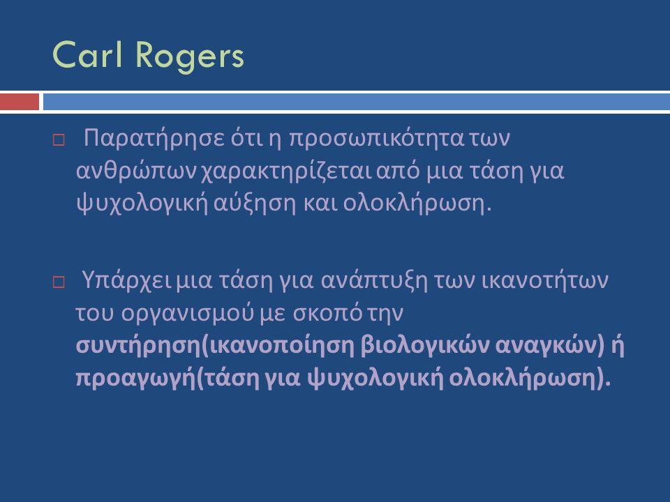 Carl Rogers  Παρατήρησε ότι η προσωπικότητα των ανθρώπων χαρακτηρίζεται από μια τάση για ψυχολογική αύξηση και ολοκλήρωση.