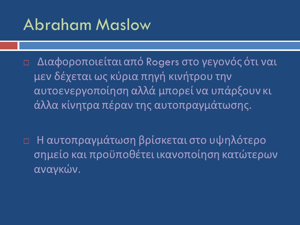 Abraham Maslow  Διαφοροποιείται από Rogers στο γεγονός ότι ναι μεν δέχεται ως κύρια πηγή κινήτρου την αυτοενεργοποίηση αλλά μπορεί να υπάρξουν κι άλλα κίνητρα πέραν της αυτοπραγμάτωσης.