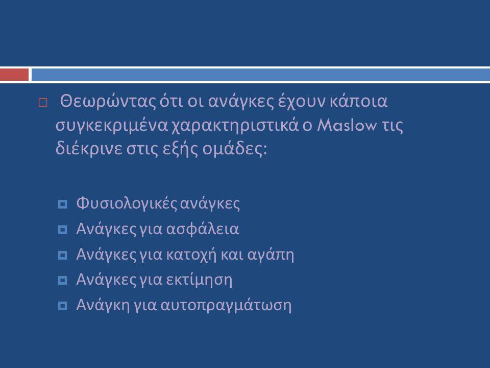  Θεωρώντας ότι οι ανάγκες έχουν κάποια συγκεκριμένα χαρακτηριστικά ο Maslow τις διέκρινε στις εξής ομάδες :  Φυσιολογικές ανάγκες  Ανάγκες για ασφάλεια  Ανάγκες για κατοχή και αγάπη  Ανάγκες για εκτίμηση  Ανάγκη για αυτοπραγμάτωση