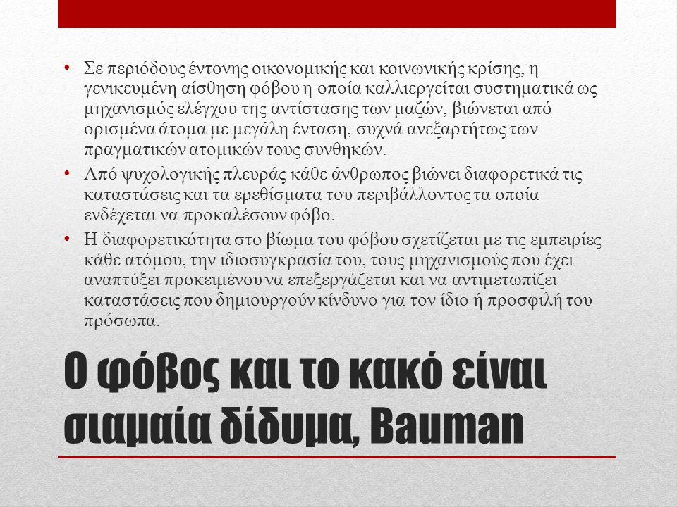 Ο φόβος και το κακό είναι σιαμαία δίδυμα, Bauman Σε περιόδους έντονης οικονομικής και κοινωνικής κρίσης, η γενικευμένη αίσθηση φόβου η οποία καλλιεργείται συστηματικά ως μηχανισμός ελέγχου της αντίστασης των μαζών, βιώνεται από ορισμένα άτομα με μεγάλη ένταση, συχνά ανεξαρτήτως των πραγματικών ατομικών τους συνθηκών.