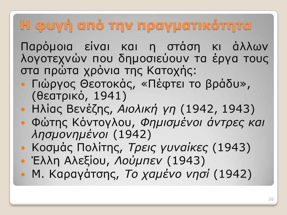 Παρόμοια είναι και η στάση κι άλλων λογοτεχνών που δημοσιεύουν τα έργα τους στα πρώτα χρόνια της Κατοχής: Γιώργος Θεοτοκάς, «Πέφτει το βράδυ», (θεατρικό, 1941) Ηλίας Βενέζης, Αιολική γη (1942, 1943) Φώτης Κόντογλου, Φημισμένοι άντρες και λησμονημένοι (1942) Κοσμάς Πολίτης, Τρεις γυναίκες (1943) Έλλη Αλεξίου, Λούμπεν (1943) Μ.