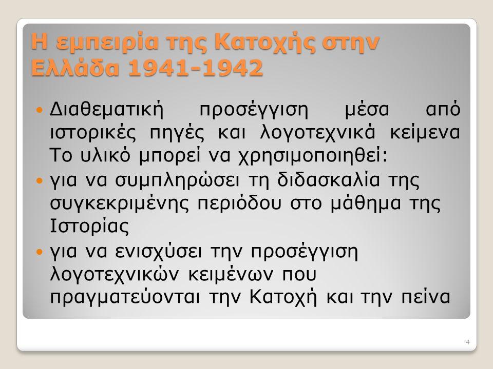 Η εμπειρία της Κατοχής στην Ελλάδα 1941-1942 Διαθεματική προσέγγιση μέσα από ιστορικές πηγές και λογοτεχνικά κείμενα Το υλικό μπορεί να χρησιμοποιηθεί: για να συμπληρώσει τη διδασκαλία της συγκεκριμένης περιόδου στο μάθημα της Ιστορίας για να ενισχύσει την προσέγγιση λογοτεχνικών κειμένων που πραγματεύονται την Κατοχή και την πείνα 4