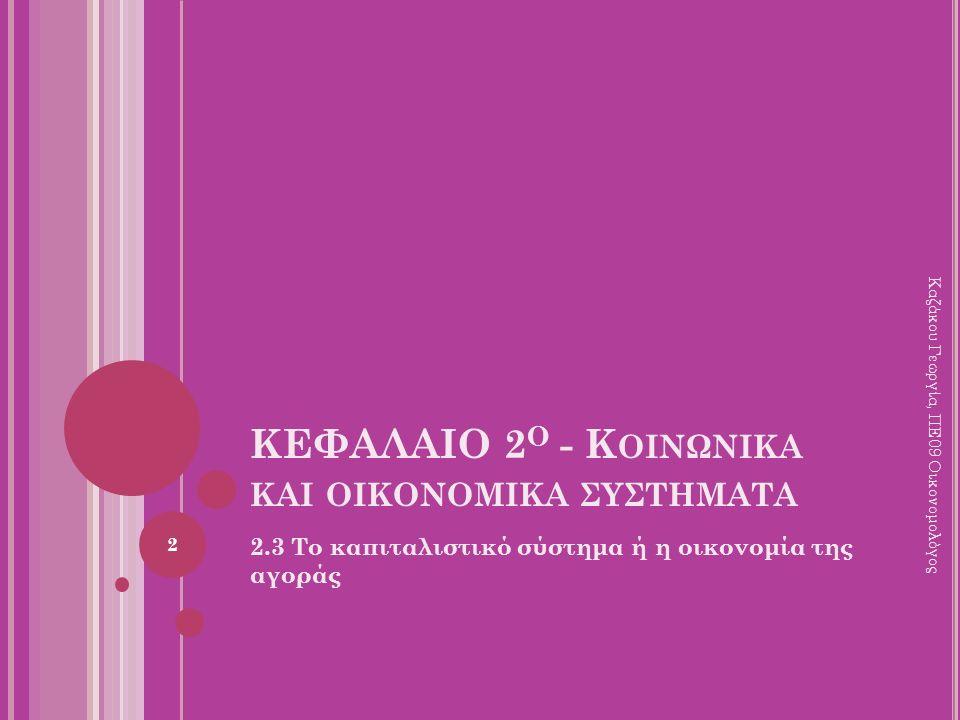 ΚΕΦΑΛΑΙΟ 2 Ο - Κ ΟΙΝΩΝΙΚΑ ΚΑΙ ΟΙΚΟΝΟΜΙΚΑ ΣΥΣΤΗΜΑΤΑ 2.3 Το καπιταλιστικό σύστημα ή η οικονομία της αγοράς 2 Καζάκου Γεωργία, ΠΕ09 Οικονομολόγος