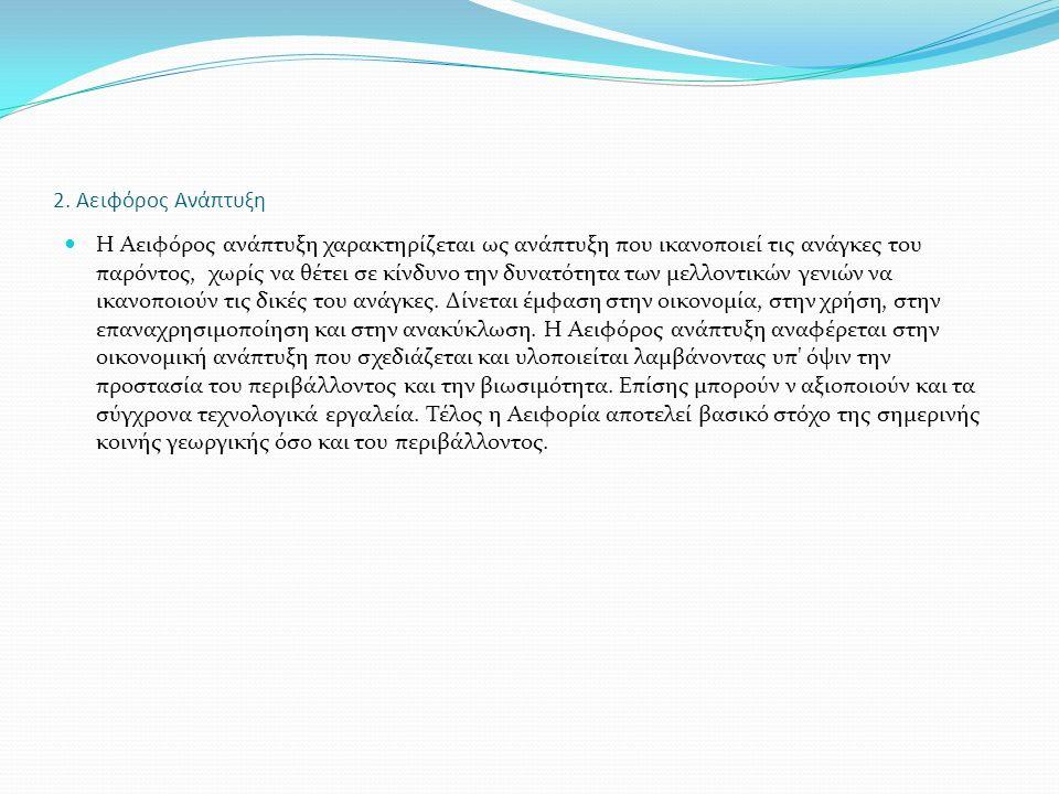 2. Αειφόρος Ανάπτυξη Η Αειφόρος ανάπτυξη χαρακτηρίζεται ως ανάπτυξη που ικανοποιεί τις ανάγκες του παρόντος, χωρίς να θέτει σε κίνδυνο την δυνατότητα