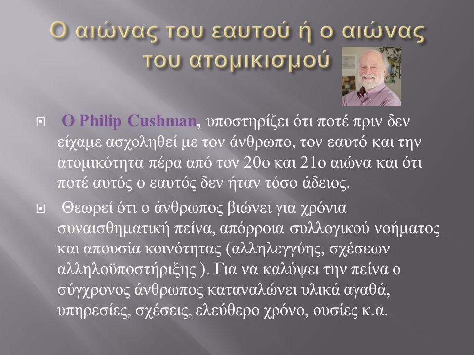  Ο Philip Cushman, υποστηρίζει ότι ποτέ πριν δεν είχαμε ασχοληθεί με τον άνθρωπο, τον εαυτό και την ατομικότητα πέρα από τον 20 ο και 21 ο αιώνα και ότι ποτέ αυτός ο εαυτός δεν ήταν τόσο άδειος.