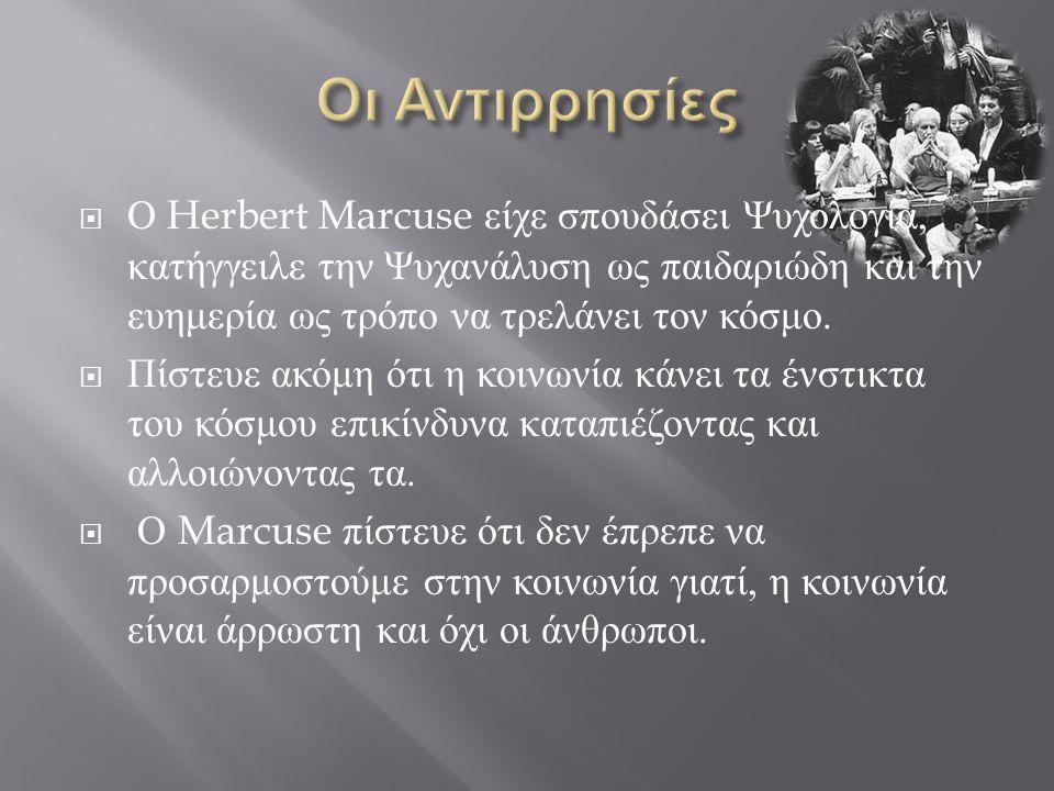  Ο Herbert Marcuse είχε σπουδάσει Ψυχολογία, κατήγγειλε την Ψυχανάλυση ως παιδαριώδη και την ευημερία ως τρόπο να τρελάνει τον κόσμο.