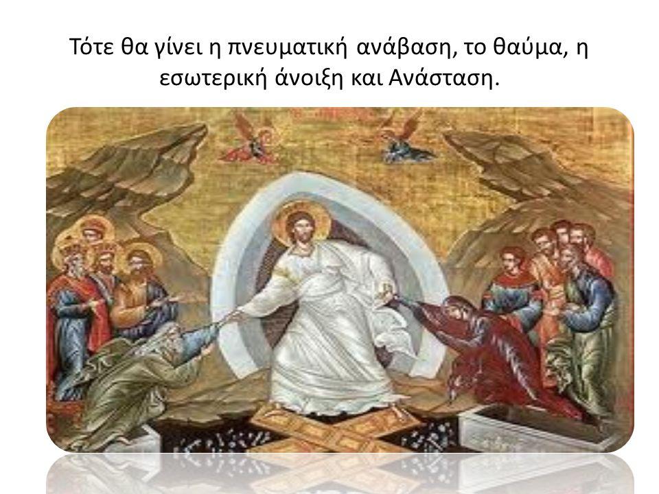 Τότε θα γίνει η πνευματική ανάβαση, το θαύμα, η εσωτερική άνοιξη και Ανάσταση.