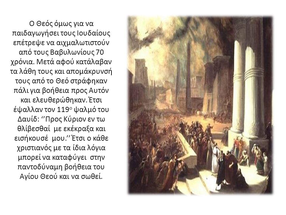 Ο Θεός όμως για να παιδαγωγήσει τους Ιουδαίους επέτρεψε να αιχμαλωτιστούν από τους Βαβυλωνίους 70 χρόνια.
