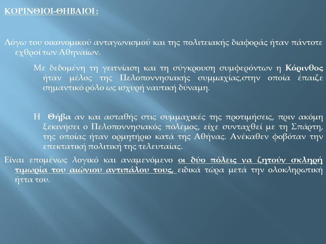 ΚΟΡΙΝΘΙΟΙ-ΘΗΒΑΙΟΙ : Λόγω του οικονομικού ανταγωνισμού και της πολιτειακής διαφοράς ήταν πάντοτε εχθροί των Αθηναίων. Με δεδομένη τη γειτνίαση και τη σ