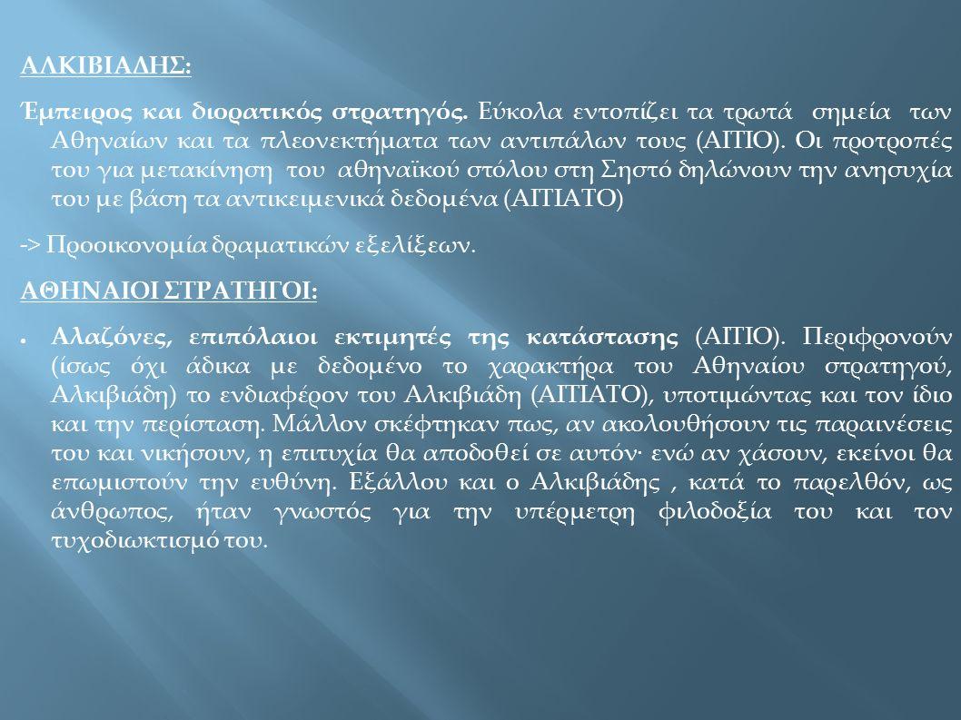 ΑΛΚΙΒΙΑΔΗΣ: Έμπειρος και διορατικός στρατηγός. Εύκολα εντοπίζει τα τρωτά σημεία των Αθηναίων και τα πλεονεκτήματα των αντιπάλων τους (ΑΙΤΙΟ). Οι προτρ