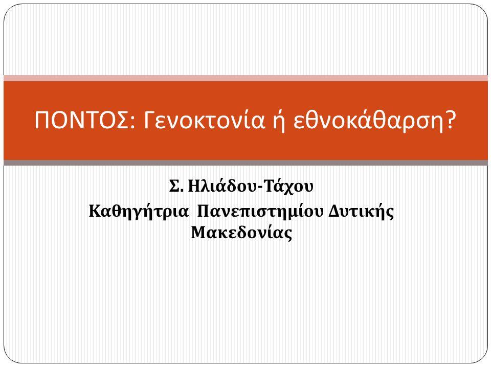 Σ. Ηλιάδου - Τάχου Καθηγήτρια Πανεπιστημίου Δυτικής Μακεδονίας ΠΟΝΤΟΣ : Γενοκτονία ή εθνοκάθαρση