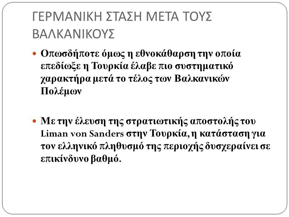 ΓΕΡΜΑΝΙΚΗ ΣΤΑΣΗ ΜΕΤΑ ΤΟΥΣ ΒΑΛΚΑΝΙΚΟΥΣ Οπωσδήποτε όμως η εθνοκάθαρση την οποία επεδίωξε η Τουρκία έλαβε πιο συστηματικό χαρακτήρα μετά το τέλος των Βαλκανικών Πολέμων Με την έλευση της στρατιωτικής αποστολής του Liman von Sanders στην Τουρκία, η κατάσταση για τον ελληνικό πληθυσμό της περιοχής δυσχεραίνει σε επικίνδυνο βαθμό.