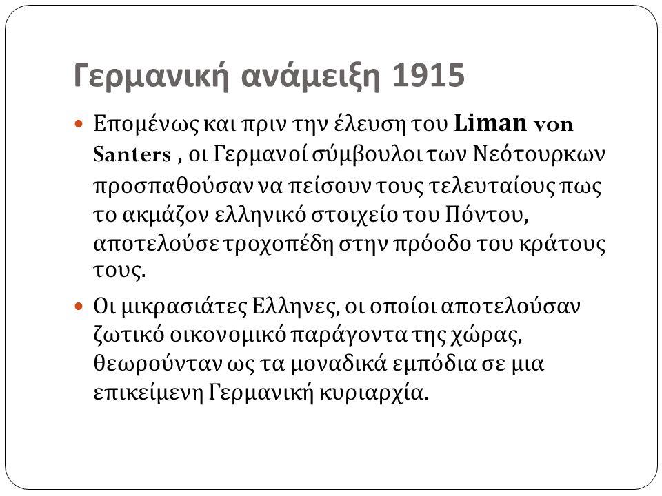 Γερμανική ανάμειξη 1915 Επομένως και πριν την έλευση του Liman von Santers, οι Γερμανοί σύμβουλοι των Νεότουρκων προσπαθούσαν να πείσουν τους τελευταίους πως το ακμάζον ελληνικό στοιχείο του Πόντου, αποτελούσε τροχοπέδη στην πρόοδο του κράτους τους.