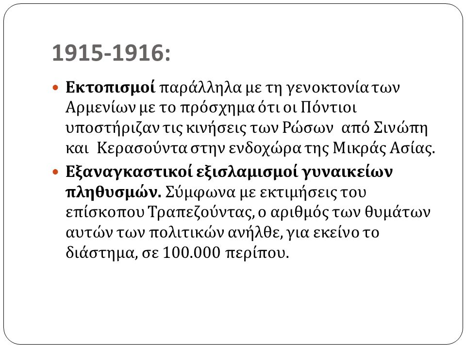 1915-1916: Εκτοπισμοί παράλληλα με τη γενοκτονία των Αρμενίων με το πρόσχημα ότι οι Πόντιοι υποστήριζαν τις κινήσεις των Ρώσων από Σινώπη και Κερασούντα στην ενδοχώρα της Μικράς Ασίας.