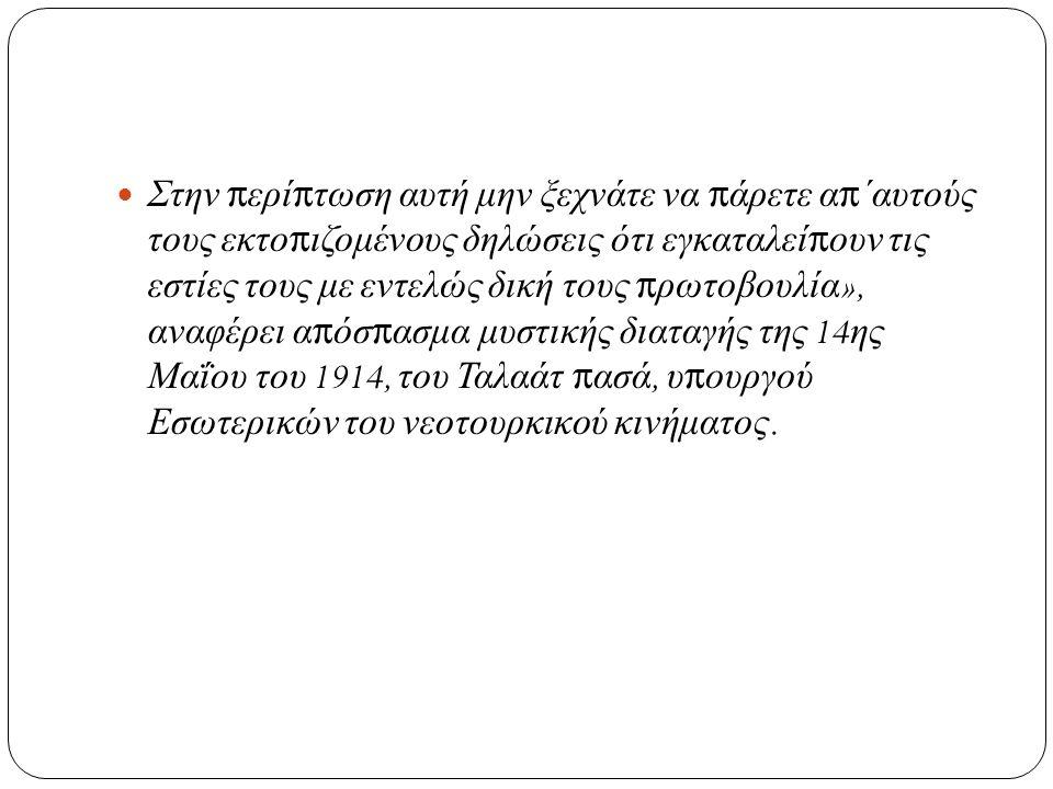 Στην περίπτωση αυτή μην ξεχνάτε να πάρετε απ΄αυτούς τους εκτοπιζομένους δηλώσεις ότι εγκαταλείπουν τις εστίες τους με εντελώς δική τους πρωτοβουλία », αναφέρει απόσπασμα μυστικής διαταγής της 14 ης Μαΐου του 1914, του Ταλαάτ πασά, υπουργού Εσωτερικών του νεοτουρκικού κινήματος.