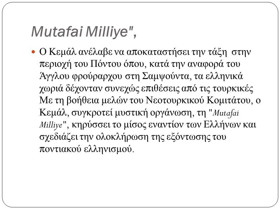 Mutafai Milliye , Ο Κεμάλ ανέλαβε να αποκαταστήσει την τάξη στην περιοχή του Πόντου όπου, κατά την αναφορά του Άγγλου φρούραρχου στη Σαμψούντα, τα ελληνικά χωριά δέχονταν συνεχώς επιθέσεις από τις τουρκικές Με τη βοήθεια μελών του Νεοτουρκικού Κομιτάτου, ο Κεμάλ, συγκροτεί μυστική οργάνωση, τη Mutafai Milliye , κηρύσσει το μίσος εναντίον των Ελλήνων και σχεδιάζει την ολοκλήρωση της εξόντωσης του ποντιακού ελληνισμού.