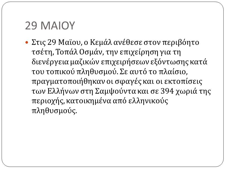 29 ΜΑΙΟΥ Στις 29 Μαϊου, ο Κεμάλ ανέθεσε στον περιβόητο τσέτη, Τοπάλ Οσμάν, την επιχείρηση για τη διενέργεια μαζικών επιχειρήσεων εξόντωσης κατά του τοπικού πληθυσμού.