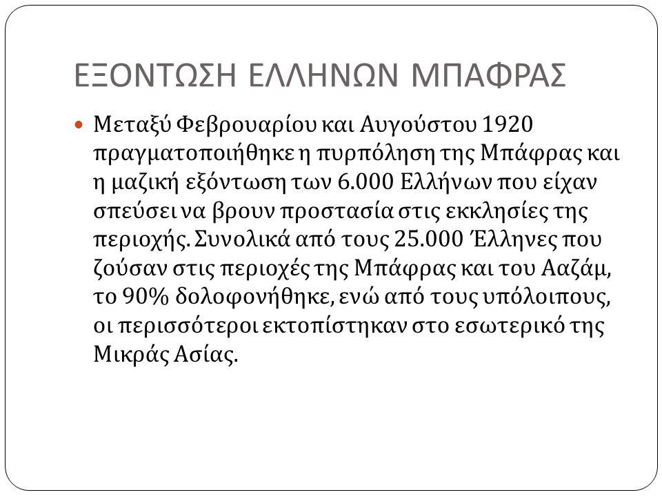 ΕΞΟΝΤΩΣΗ ΕΛΛΗΝΩΝ ΜΠΑΦΡΑΣ Μεταξύ Φεβρουαρίου και Αυγούστου 1920 πραγματοποιήθηκε η πυρπόληση της Μπάφρας και η μαζική εξόντωση των 6.000 Ελλήνων που είχαν σπεύσει να βρουν προστασία στις εκκλησίες της περιοχής.