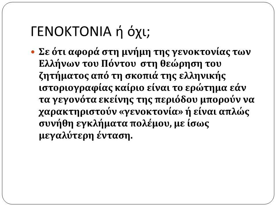 ΓΕΝΟΚΤΟΝΙΑ ή όχι ; Σε ότι αφορά στη μνήμη της γενοκτονίας των Ελλήνων του Πόντου στη θεώρηση του ζητήματος από τη σκοπιά της ελληνικής ιστοριογραφίας καίριο είναι το ερώτημα εάν τα γεγονότα εκείνης της περιόδου μπορούν να χαρακτηριστούν « γενοκτονία » ή είναι απλώς συνήθη εγκλήματα πολέμου, με ίσως μεγαλύτερη ένταση.
