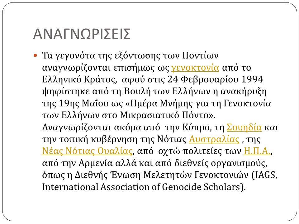 ΑΝΑΓΝΩΡΙΣΕΙΣ Τα γεγονότα της εξόντωσης των Ποντίων αναγνωρίζονται επισήμως ως γενοκτονία από το Ελληνικό Κράτος, αφού στις 24 Φεβρουαρίου 1994 ψηφίστηκε από τη Βουλή των Ελλήνων η ανακήρυξη της 19 ης Μαΐου ως « Ημέρα Μνήμης για τη Γενοκτονία των Ελλήνων στο Μικρασιατικό Πόντο ».