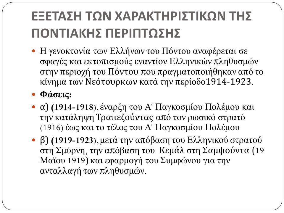 ΕΞΕΤΑΣΗ ΤΩΝ ΧΑΡΑΚΤΗΡΙΣΤΙΚΩΝ ΤΗΣ ΠΟΝΤΙΑΚΗΣ ΠΕΡΙΠΤΩΣΗΣ Η γενοκτονία των Ελλήνων του Πόντου αναφέρεται σε σφαγές και εκτοπισμούς εναντίον Ελληνικών πληθυσμών στην περιοχή του Πόντου που πραγματοποιήθηκαν από το κίνημα των Νεότουρκων κατά την περίοδο 1914-1923.