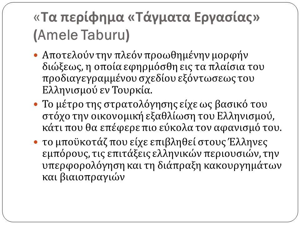 « Τα περίφημα « Τάγματα Εργασίας » (Amele Taburu) Αποτελούν την πλεόν προωθημένην μορφήν διώξεως, η οποία εφηρμόσθη εις τα πλαίσια του προδιαγεγραμμένου σχεδίου εξόντωσεως του Ελληνισμού εν Τουρκία.