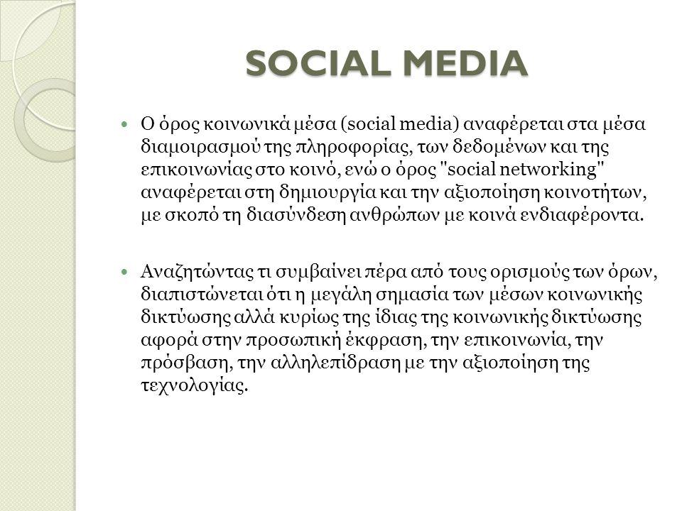 SOCIAL MEDIA Ο όρος κοινωνικά μέσα (social media) αναφέρεται στα μέσα διαμοιρασμού της πληροφορίας, των δεδομένων και της επικοινωνίας στο κοινό, ενώ ο όρος social networking αναφέρεται στη δημιουργία και την αξιοποίηση κοινοτήτων, με σκοπό τη διασύνδεση ανθρώπων με κοινά ενδιαφέροντα.