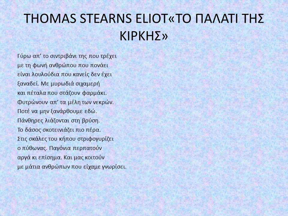 THOMAS STEARNS ELIOT«ΤΟ ΠΑΛΑΤΙ ΤΗΣ ΚΙΡΚΗΣ» Γύρω απ' το σιντριβάνι της που τρέχει με τη φωνή ανθρώπου που πονάει είναι λουλούδια που κανείς δεν έχει ξαναδεί.